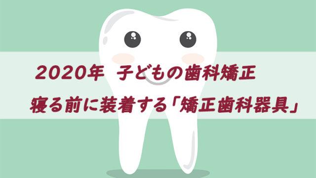 小児歯科矯正2020、寝る前だけ装着する歯科矯正器具(ブログトップ)
