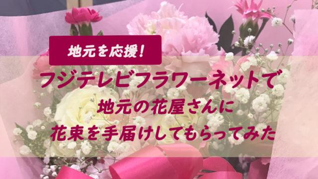 フジテレビフラワーネットで地元の花屋さんにオリジナル花束を手届けしてもらってみた!地元企業を応援!記事トップ
